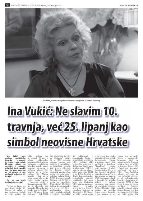 """""""We have asked Ina Vukic, our worldwide reputable analyst of the Croatian reality and the work of the young Croatian state to provide an answer to the few questions we had on the matter of celebrations of 10 April 1941 anniversary,"""" Boka Cropress, 16 April 2014, Page 12. Title article under photo - Ina Vukic:  I do not celebrate 10 April, I celebrate 25 June  as symbol of Croatian independence"""